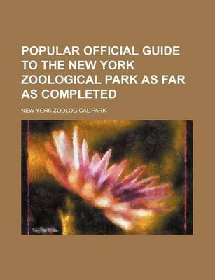 Popular Official Guide to the New York Zoological Park as Far as Completed (Paperback):