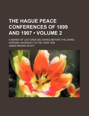 The Hague Peace Conferences of 1899 and 1907 (Volume 2); A Series of Lectures Delivered Before the Johns Hopkins University in...