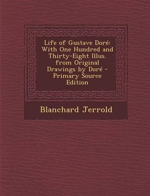 Life of Gustave Dore - With One Hundred and Thirty-Eight Illus. from Original Drawings by Dore (Paperback): Blanchard Jerrold