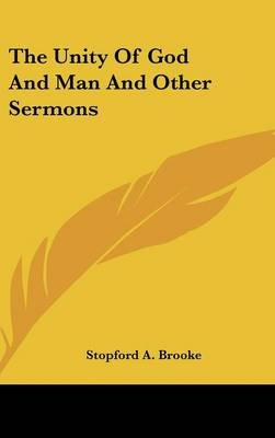 The Unity of God and Man and Other Sermons (Hardcover): Stopford A Brooke