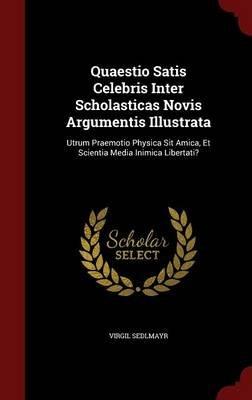 Quaestio Satis Celebris Inter Scholasticas Novis Argumentis Illustrata - Utrum Praemotio Physica Sit Amica, Et Scientia Media...