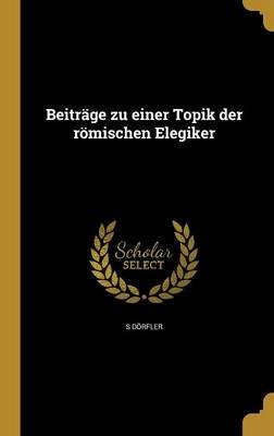Beitrage Zu Einer Topik Der Romischen Elegiker (German, Hardcover): S. Dorfler