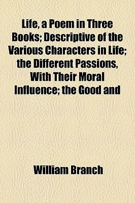 Life, a Poem in Three Books; Descriptive of the Various Characters in Life; The Different Passions, with Their Moral Influence;...