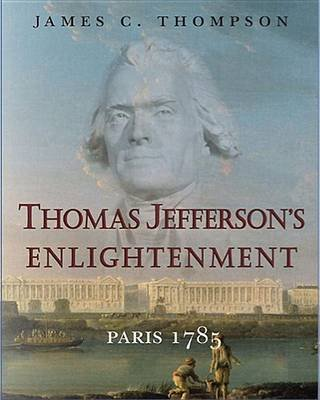Thomas Jefferson's Enlightenment - Paris 1785 (Paperback, Edition): James C. Thompson