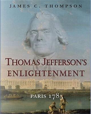 Thomas Jefferson's Enlightenment - Paris 1785 (Paperback, Edition): James C. Thompson