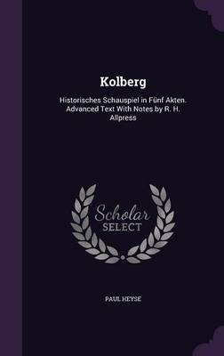 Kolberg - Historisches Schauspiel in Funf Akten. Advanced Text with Notes by R. H. Allpress (Hardcover): Paul Heyse