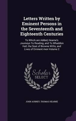 Letters Written by Eminent Persons in the Seventeenth and Eighteenth Centuries - To Which Are Added, Hearne's Journeys to...