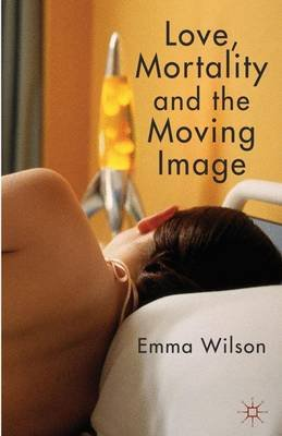 Love, Mortality and the Moving Image (Hardcover): E. Wilson