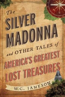 The Silver Madonna and Other Tales of America's Greatest Lost Treasures (Paperback): W. C Jameson