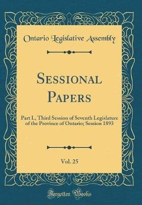 Sessional Papers, Vol. 25 - Part I., Third Session of Seventh Legislature of the Province of Ontario; Session 1893 (Classic...