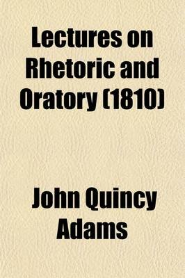 Lectures on Rhetoric and Oratory (Volume 1); Delivered to the Classes of Senior and Junior Sophisters in Harvard University...