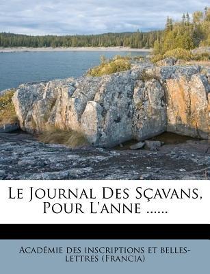Le Journal Des Scavans, Pour L'Anne ...... (French, Paperback): Acad Mie Des Inscriptions Et Belles-Let, Academie Des...
