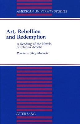 Art, Rebellion and Redemption - A Reading of the Novels of Chinua Achebe (Hardcover): Romanus Okey Muoneke