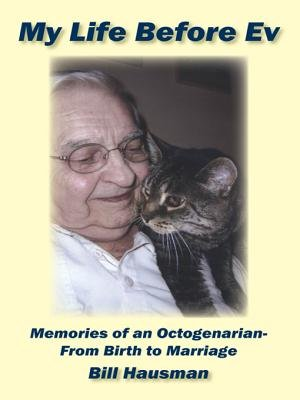 My Life Before Ev - Memories of an Octogenarian-From Birth to Marriage (Electronic book text): Bill Hausman