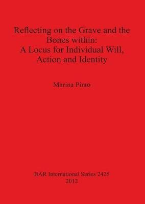 Reflecting on the Grave and the Bones within: A Locus for Individual Will, Action and Identity (Paperback): Marina Pinto