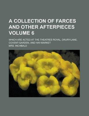 A Collection of Farces and Other Afterpieces; Which Are Acted at the Theatres Royal, Drury-Lane, Covent-Garden, and Hay-Market...