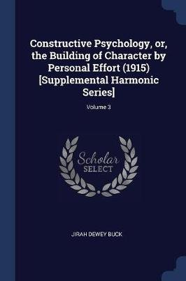 Constructive Psychology, Or, the Building of Character by Personal Effort (1915) [Supplemental Harmonic Series]; Volume 3...
