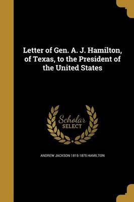 Letter of Gen. A. J. Hamilton, of Texas, to the President of the United States (Paperback): Andrew Jackson 1815-1875 Hamilton