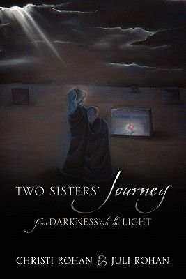 Two Sisters' Journey - From Darkness Into the Light (Paperback): Christi Rohan, Juli Rohan