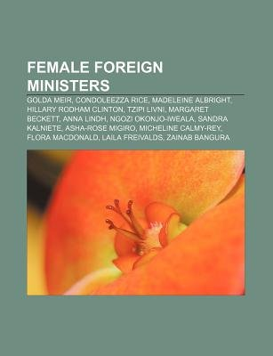 Female Foreign Ministers - Golda Meir, Condoleezza Rice, Madeleine Albright, Hillary Rodham Clinton, Tzipi Livni, Margaret...
