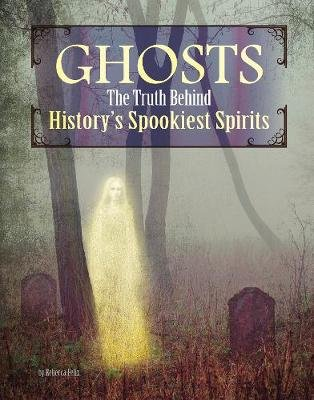 Ghosts - The Truth Behind History's Spookiest Spirits (Hardcover): Rebecca Felix