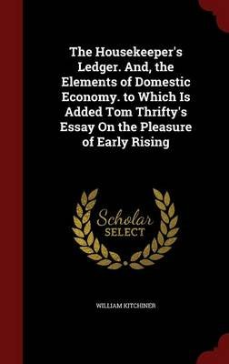 The Housekeeper's Ledger. And, the Elements of Domestic Economy. to Which Is Added Tom Thrifty's Essay on the...