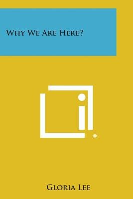 Why We Are Here? (Paperback): Gloria Lee