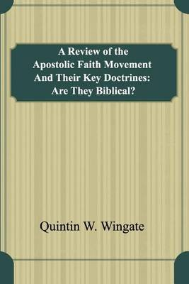 A Review of the Apostolic Faith Movement and Their Key Doctrines - Are They Biblical? (Paperback): Quintin W. Wingate