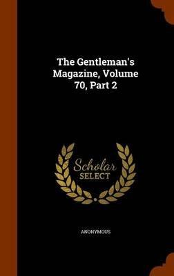 The Gentleman's Magazine, Volume 70, Part 2 (Hardcover): Anonymous