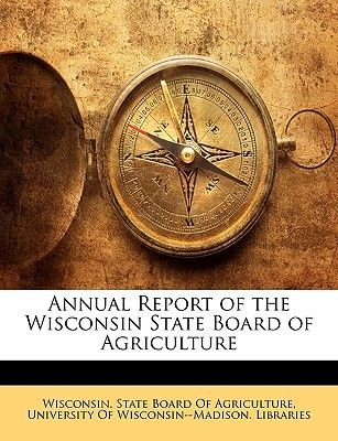 Annual Report of the Wisconsin State Board of Agriculture (Paperback): Of Wisconsin--Madison Librar University of...