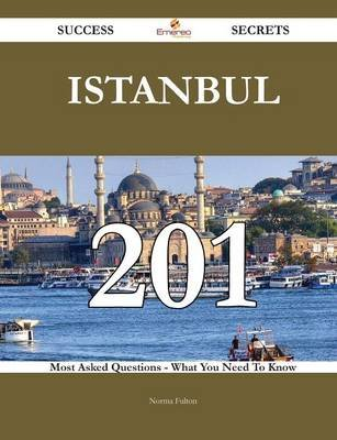 Istanbul 201 Success Secrets - 201 Most Asked Questions on Istanbul - What You Need to Know (Paperback): Norma Fulton