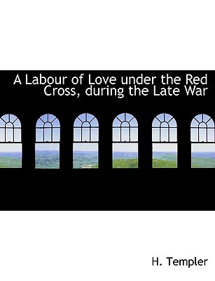 A Labour of Love Under the Red Cross, During the Late War (Large print, Hardcover, large type edition): H. Templer