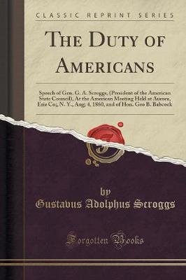 The Duty of Americans - Speech of Gen. G. A. Scroggs, (President of the American State Council), at the American Meeting Held...
