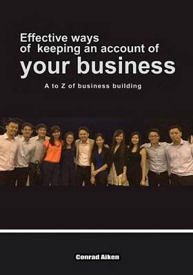 Effective Ways of Keeping an Account of Your Business - A to Z of Business Building (Paperback): Conrad Aiken