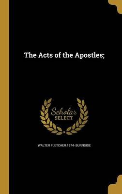 The Acts of the Apostles; (Hardcover): Walter Fletcher 1874- Burnside