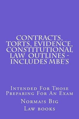 Contracts, Torts, Evidence, Constitutional Law Outlines - Includes MBE's - Intended for Those Preparing for an Exam...