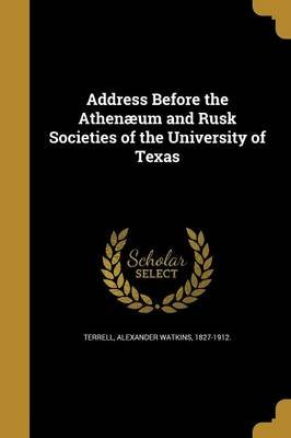 Address Before the Athenaeum and Rusk Societies of the University of Texas (Paperback): Alexander Watkins 1827-1912 Terrell