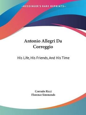 Antonio Allegri Da Correggio - His Life, His Friends, and His Time (Paperback): Corrado Ricci