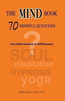 The Mind Book - 70 Mindful Questions - From Sub-Conscious to Super-Power (Paperback): Pieter Jan Elsen