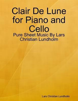 Clair De Lune for Piano and Cello - Pure Sheet Music by Lars Christian Lundholm (Electronic book text): Lars Christian Lundholm