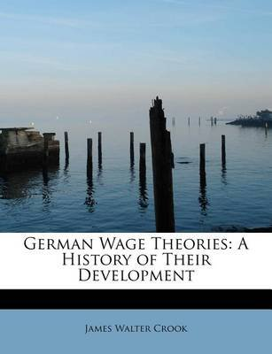 German Wage Theories - A History of Their Development (Paperback): James Walter Crook