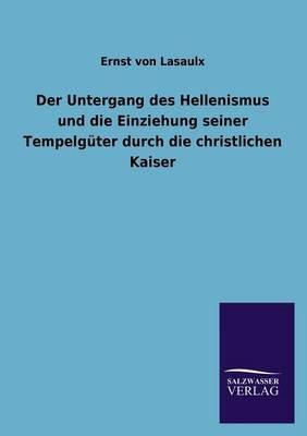 Der Untergang Des Hellenismus Und Die Einziehung Seiner Tempelguter Durch Die Christlichen Kaiser (English, German, Paperback):...