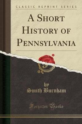 A Short History of Pennsylvania (Classic Reprint) (Paperback): Smith Burnham