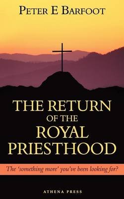 The Return of the Royal Priesthood - The 'Something More' You've Been Looking For? (Paperback): Peter E. Barfoot