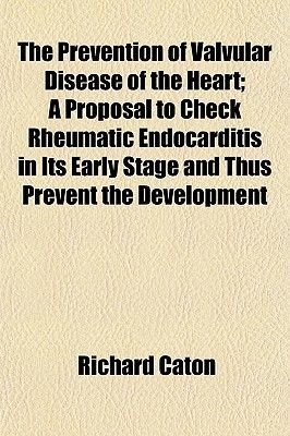 The Prevention of Valvular Disease of the Heart; A Proposal to Check Rheumatic Endocarditis in Its Early Stage and Thus Prevent...