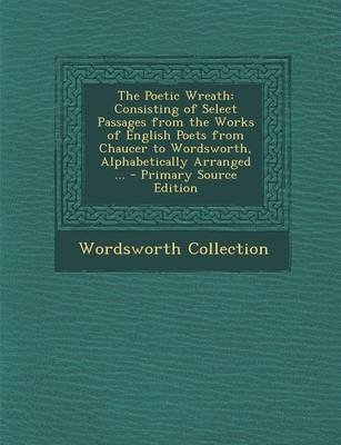 The Poetic Wreath - Consisting of Select Passages from the Works of English Poets from Chaucer to Wordsworth, Alphabetically...