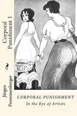 Corporal Punishment 1 - In the Eye of Artists (Paperback): Jurgen Prommersberger