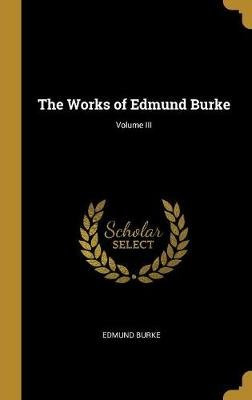 The Works of Edmund Burke; Volume III (Hardcover): Edmund Burke