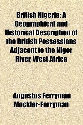 British Nigeria; A Geographical and Historical Description of the British Possessions Adjacent to the Niger River, West Africa...