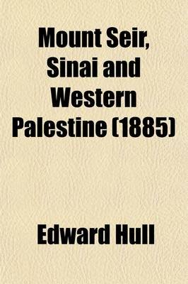 Mount Seir, Sinai, and Western Palestine; Being a Narrative of a Scientific Expedition (Paperback): Edward Hull